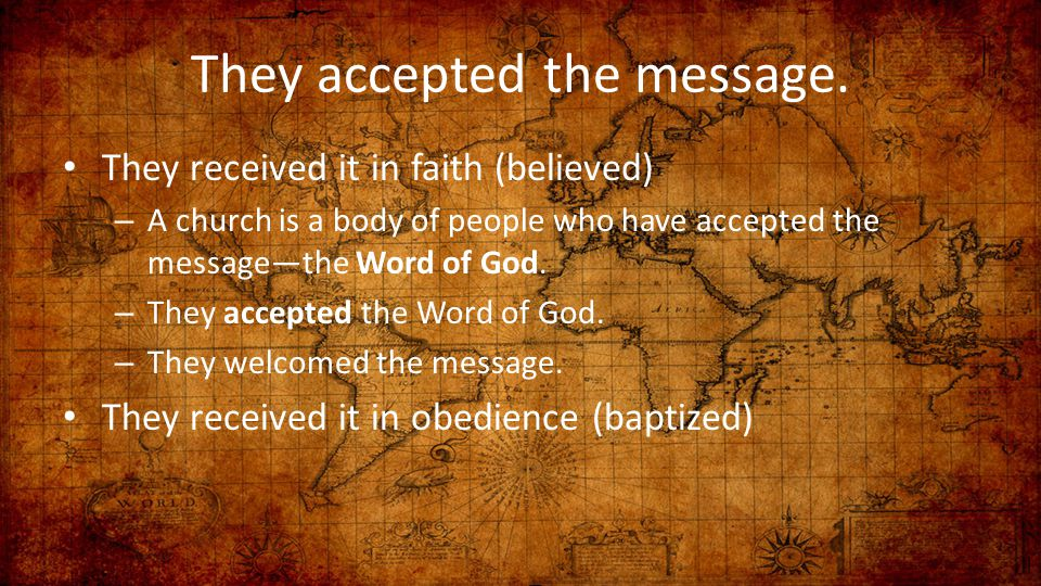 They accepted the message. They received it in faith (believed) – A church is a body of people who have accepted the message—the Word of God. – They a