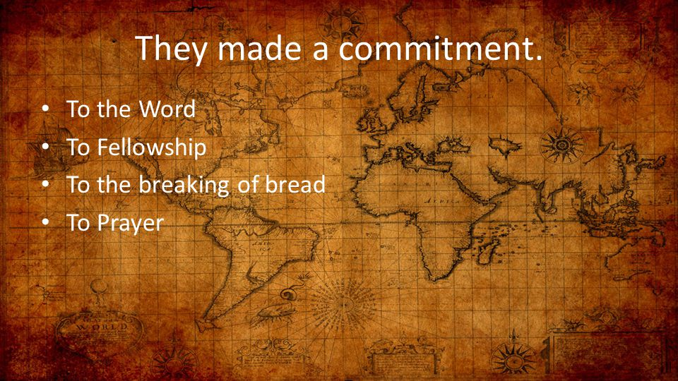 They made a commitment. To the Word To Fellowship To the breaking of bread To Prayer