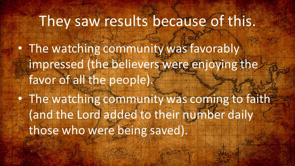 They saw results because of this. The watching community was favorably impressed (the believers were enjoying the favor of all the people). The watchi