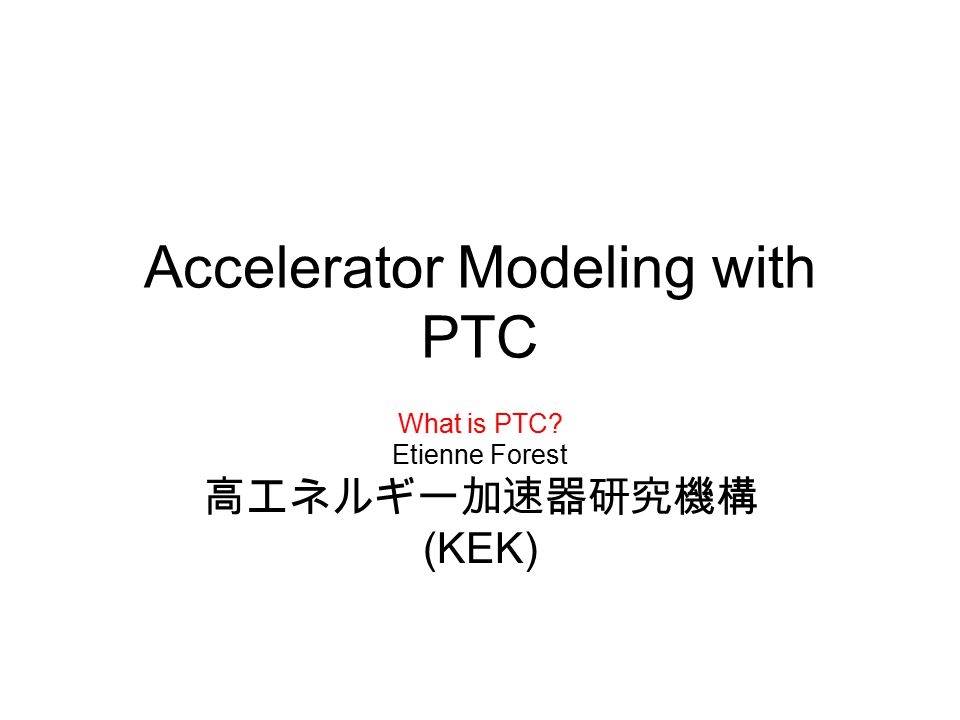 Accelerator Modeling with PTC What is PTC Etienne Forest 高エネルギー加速器研究機構 (KEK)