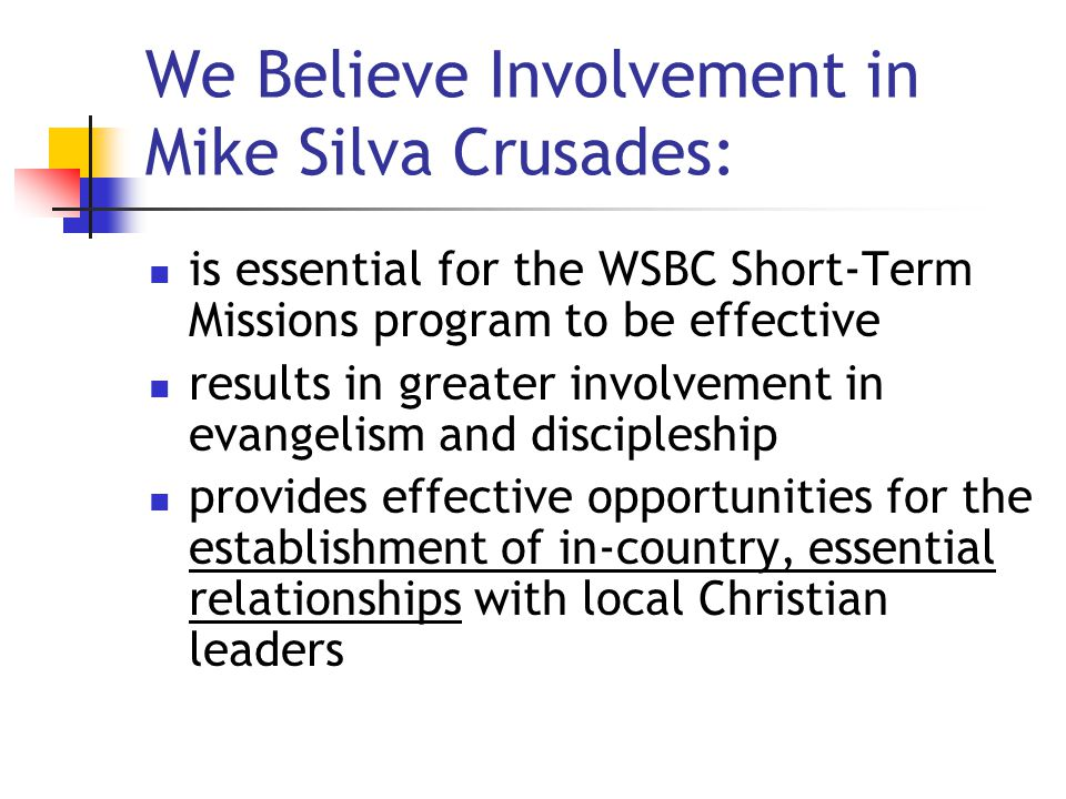 We Believe Involvement in Mike Silva Crusades: is essential for the WSBC Short-Term Missions program to be effective results in greater involvement in evangelism and discipleship provides effective opportunities for the establishment of in-country, essential relationships with local Christian leaders