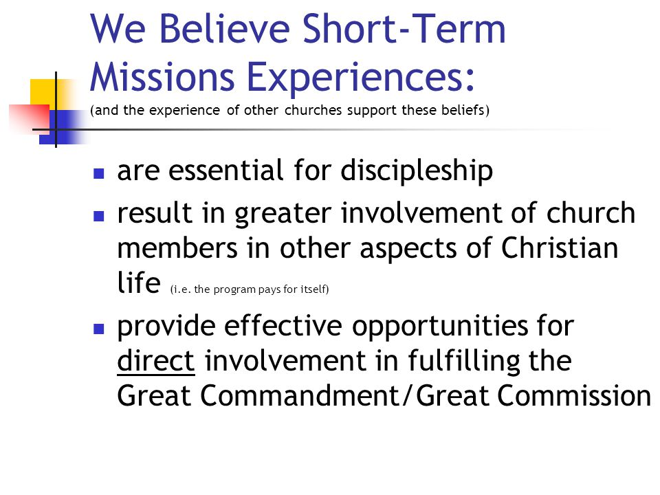 We Believe Short-Term Missions Experiences: (and the experience of other churches support these beliefs) are essential for discipleship result in greater involvement of church members in other aspects of Christian life (i.e.