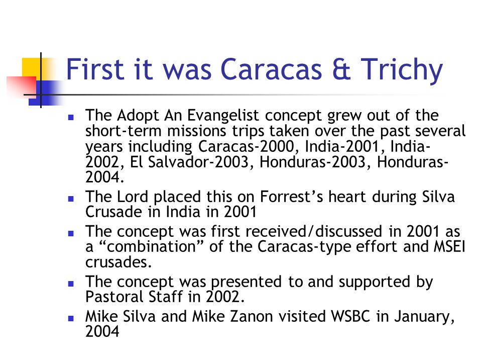First it was Caracas & Trichy The Adopt An Evangelist concept grew out of the short-term missions trips taken over the past several years including Caracas-2000, India-2001, India- 2002, El Salvador-2003, Honduras-2003, Honduras- 2004.