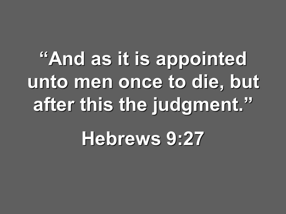 """And as it is appointed unto men once to die, but after this the judgment."" Hebrews 9:27"