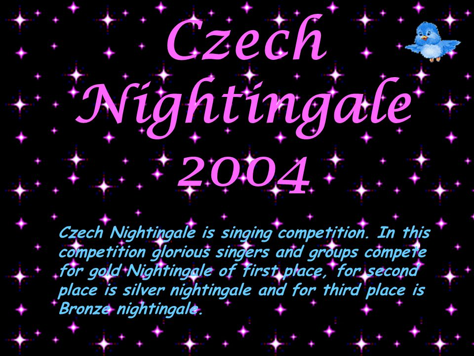 Czech Nightingale 2004 Czech Nightingale is singing competition. In this competition glorious singers and groups compete for gold Nightingale of first