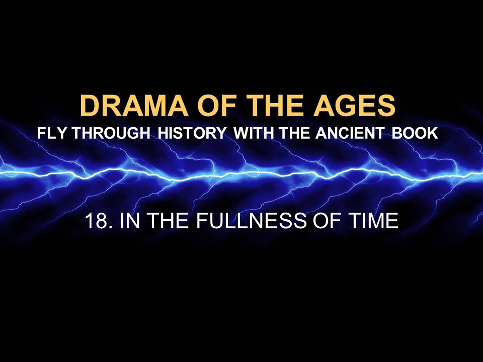 DRAMA OF THE AGES FLY THROUGH HISTORY WITH THE ANCIENT BOOK 18. IN THE FULLNESS OF TIME