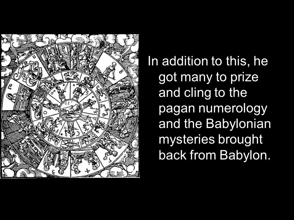 In addition to this, he got many to prize and cling to the pagan numerology and the Babylonian mysteries brought back from Babylon.