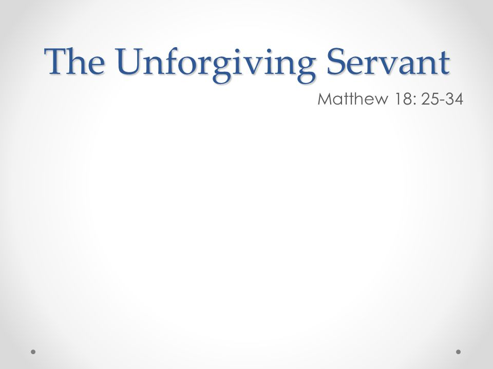 The Unforgiving Servant Matthew 18: 25-34