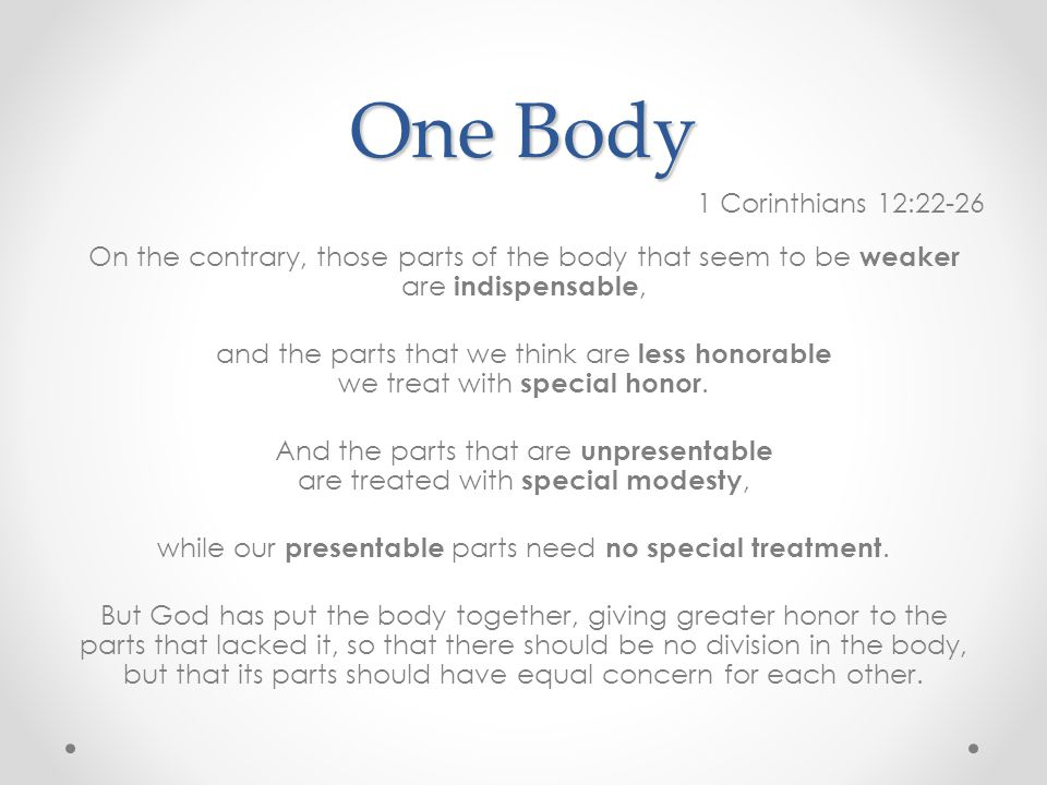 One Body 1 Corinthians 12:22-26 On the contrary, those parts of the body that seem to be weaker are indispensable, and the parts that we think are less honorable we treat with special honor.