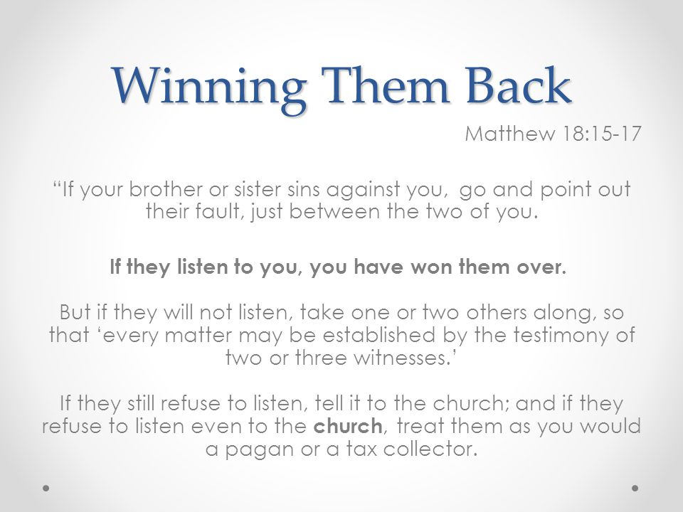 Winning Them Back Matthew 18:15-17 If your brother or sister sins against you, go and point out their fault, just between the two of you.
