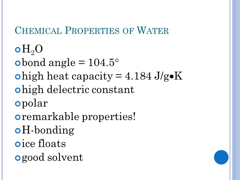 C HEMICAL P ROPERTIES OF W ATER H 2 O bond angle = 104.5  high heat capacity = 4.184 J/g  K high delectric constant polar remarkable properties! H-b