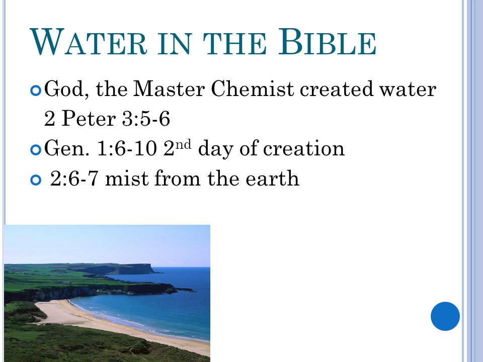 W ATER IN THE B IBLE God, the Master Chemist created water 2 Peter 3:5-6 Gen. 1:6-10 2 nd day of creation 2:6-7 mist from the earth