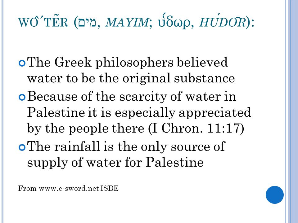 WO ̂ ´ TE ̃ R ( מים, MAYIM ; υ ̔ δωρ, HUDO ̄ R ): The Greek philosophers believed water to be the original substance Because of the scarcity of water in Palestine it is especially appreciated by the people there (I Chron.