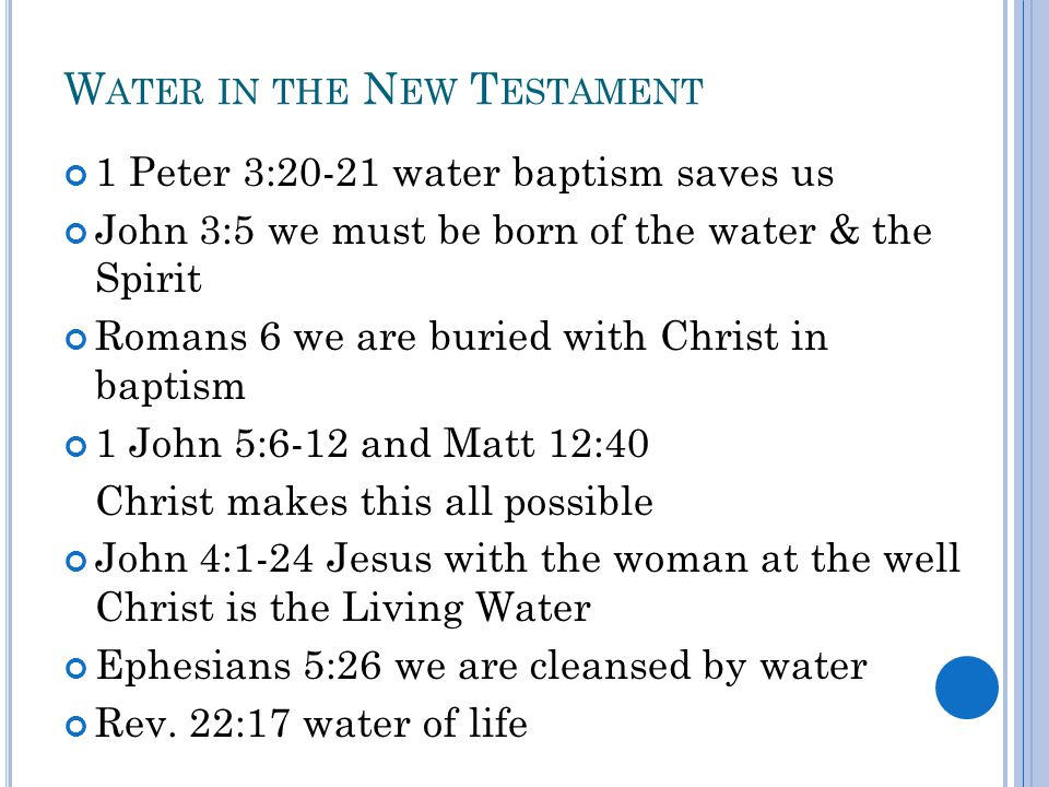 W ATER IN THE N EW T ESTAMENT 1 Peter 3:20-21 water baptism saves us John 3:5 we must be born of the water & the Spirit Romans 6 we are buried with Ch