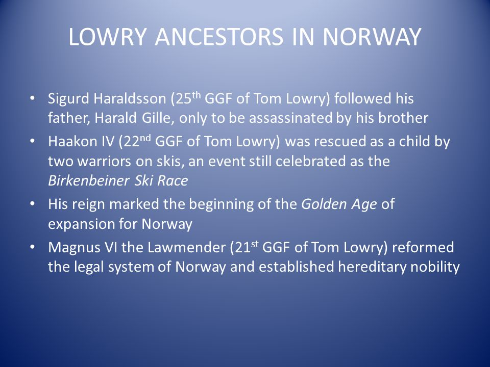 LOWRY ANCESTORS IN NORWAY Sigurd Haraldsson (25 th GGF of Tom Lowry) followed his father, Harald Gille, only to be assassinated by his brother Haakon IV (22 nd GGF of Tom Lowry) was rescued as a child by two warriors on skis, an event still celebrated as the Birkenbeiner Ski Race His reign marked the beginning of the Golden Age of expansion for Norway Magnus VI the Lawmender (21 st GGF of Tom Lowry) reformed the legal system of Norway and established hereditary nobility