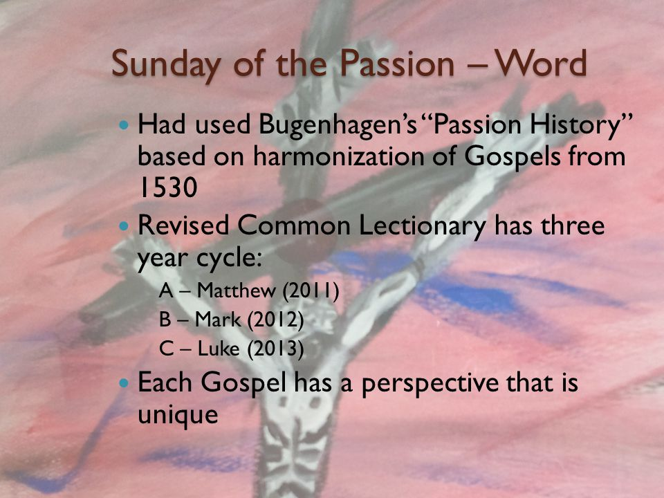 Sunday of the Passion – Word Message (not full sermon) will introduce the Passion This year falls on Celebration Service Have developed movie blending images and sand art video with a narration of a translation of Mark's Passion by David Rhoads