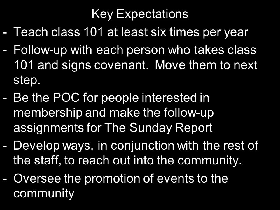 Key Expectations -Teach class 101 at least six times per year -Follow-up with each person who takes class 101 and signs covenant.