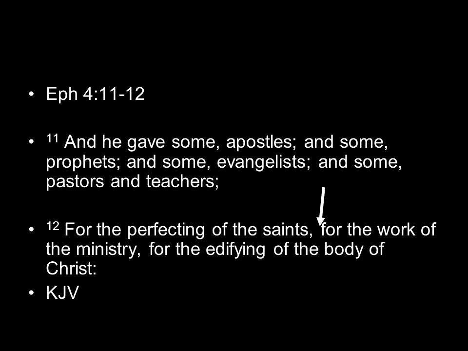 Eph 4:11-12 11 And he gave some, apostles; and some, prophets; and some, evangelists; and some, pastors and teachers; 12 For the perfecting of the saints, for the work of the ministry, for the edifying of the body of Christ: KJV