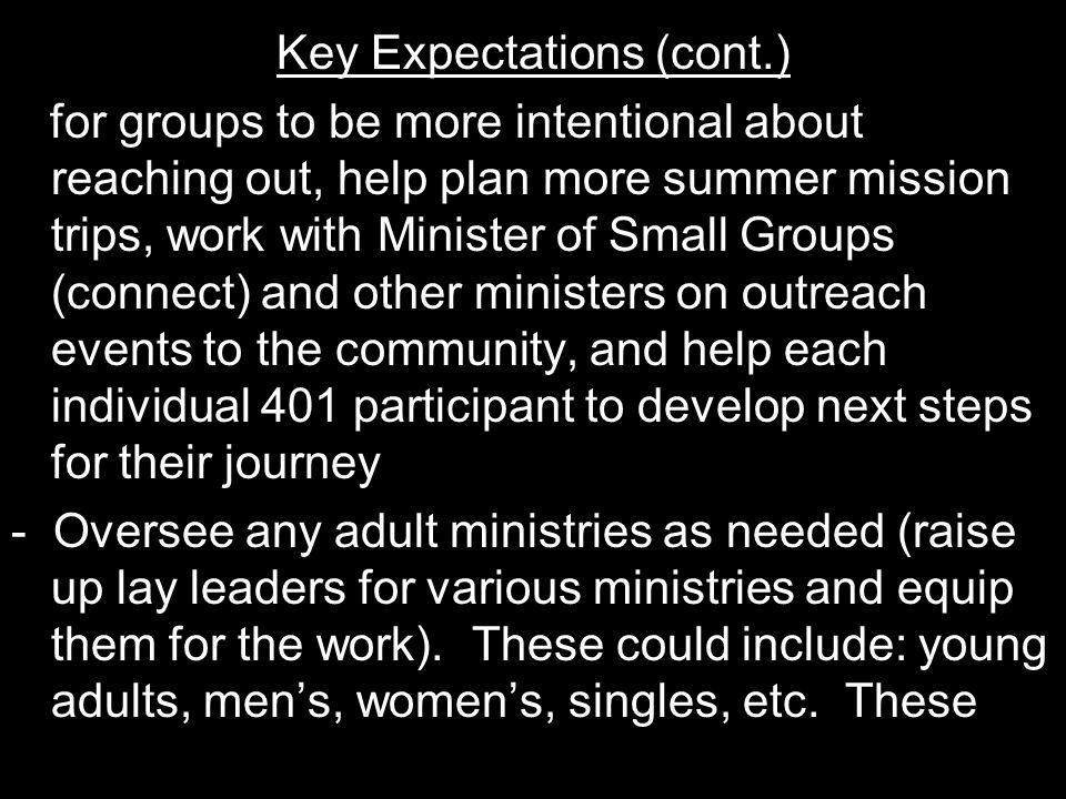 Key Expectations (cont.) for groups to be more intentional about reaching out, help plan more summer mission trips, work with Minister of Small Groups (connect) and other ministers on outreach events to the community, and help each individual 401 participant to develop next steps for their journey - Oversee any adult ministries as needed (raise up lay leaders for various ministries and equip them for the work).