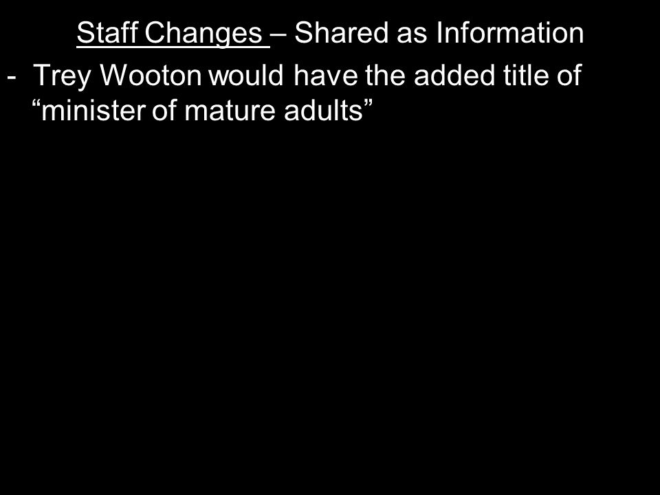 Staff Changes – Shared as Information - Trey Wooton would have the added title of minister of mature adults