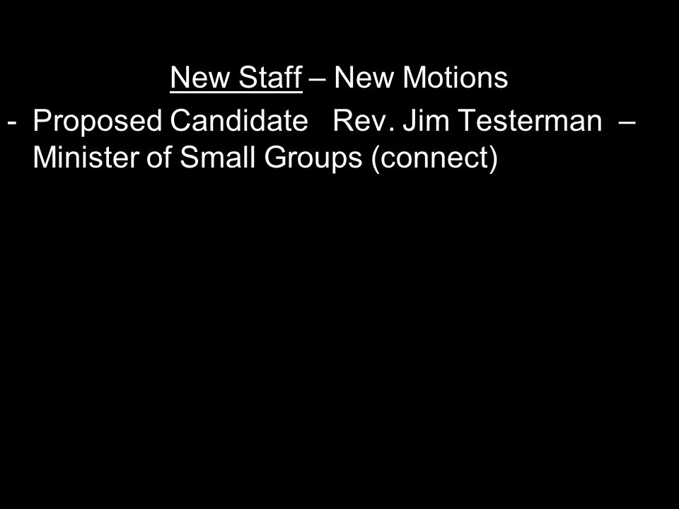 New Staff – New Motions -Proposed Candidate Rev. Jim Testerman – Minister of Small Groups (connect)