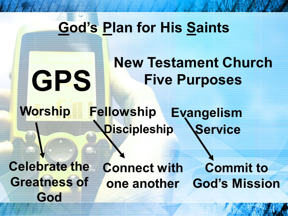 GPS New Testament Church Five Purposes God's Plan for His Saints Worship Fellowship Discipleship Evangelism Service Celebrate the Greatness of God Connect with one another Commit to God's Mission