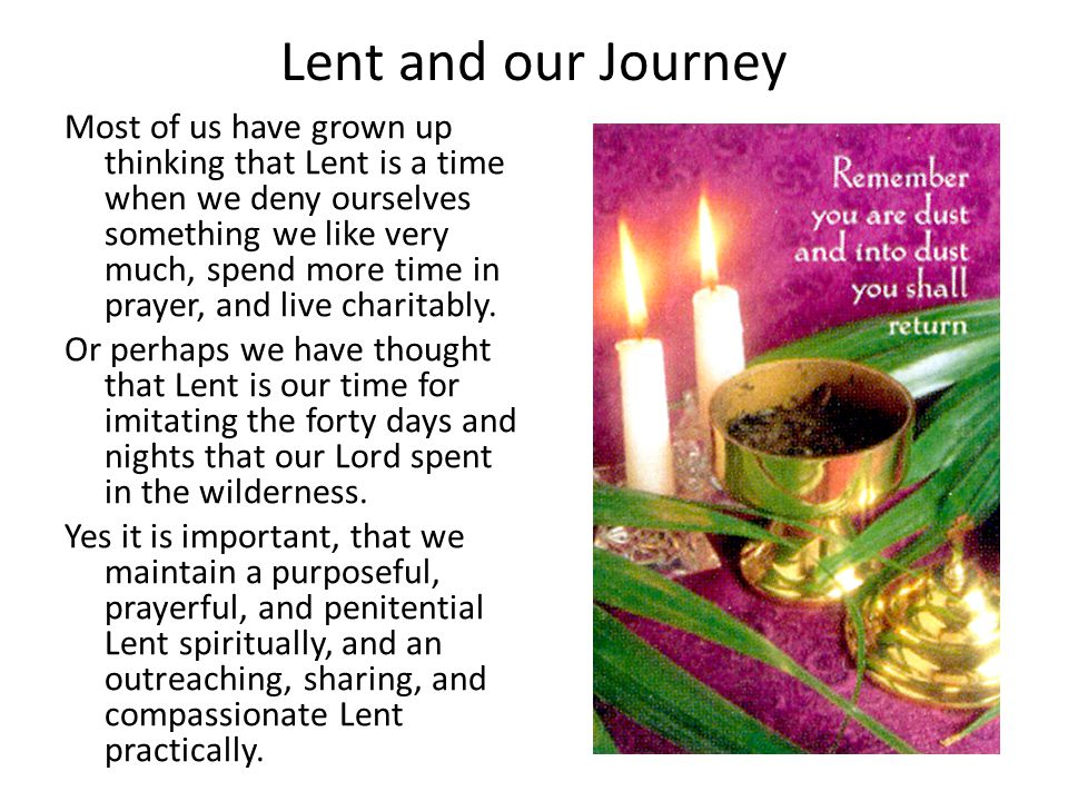 Lent and our Journey Most of us have grown up thinking that Lent is a time when we deny ourselves something we like very much, spend more time in prayer, and live charitably.