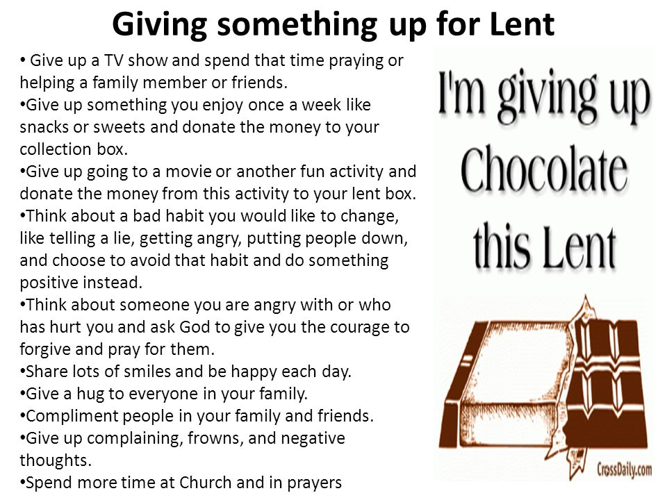 Giving something up for Lent Give up a TV show and spend that time praying or helping a family member or friends.