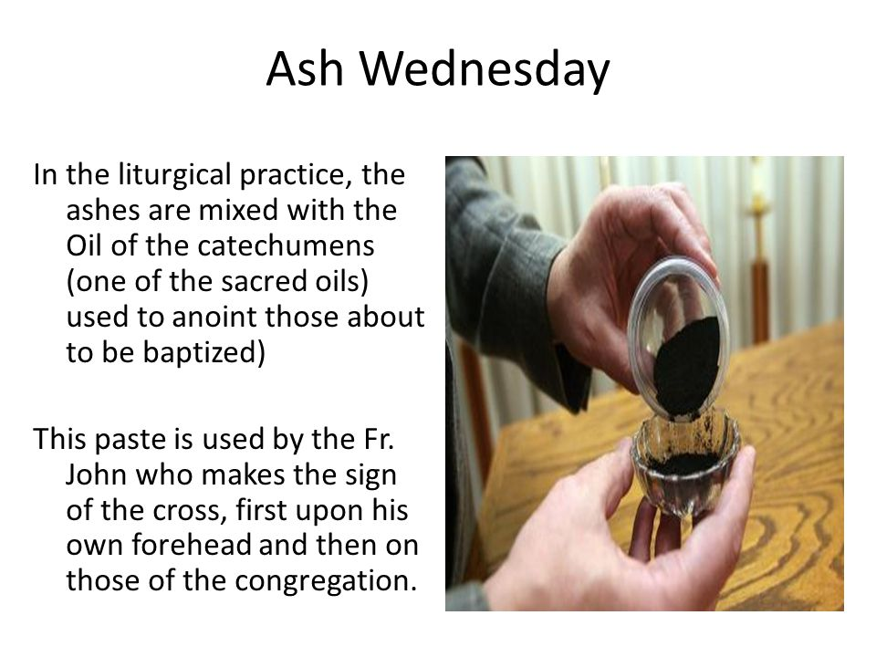 Ash Wednesday In the liturgical practice, the ashes are mixed with the Oil of the catechumens (one of the sacred oils) used to anoint those about to be baptized) This paste is used by the Fr.