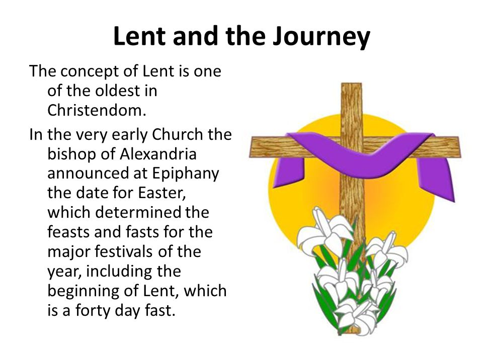 Lent and the Journey The concept of Lent is one of the oldest in Christendom.