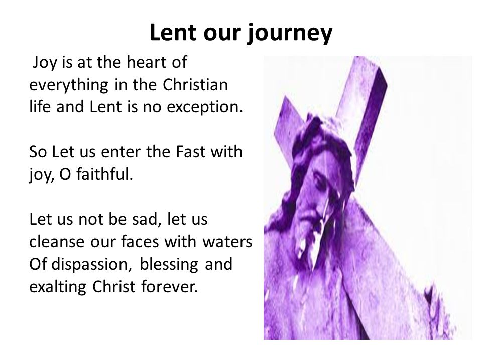 Lent our journey Joy is at the heart of everything in the Christian life and Lent is no exception.
