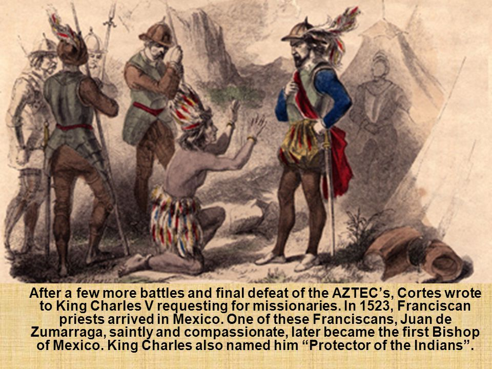 After a few more battles and final defeat of the AZTEC's, Cortes wrote to King Charles V requesting for missionaries.