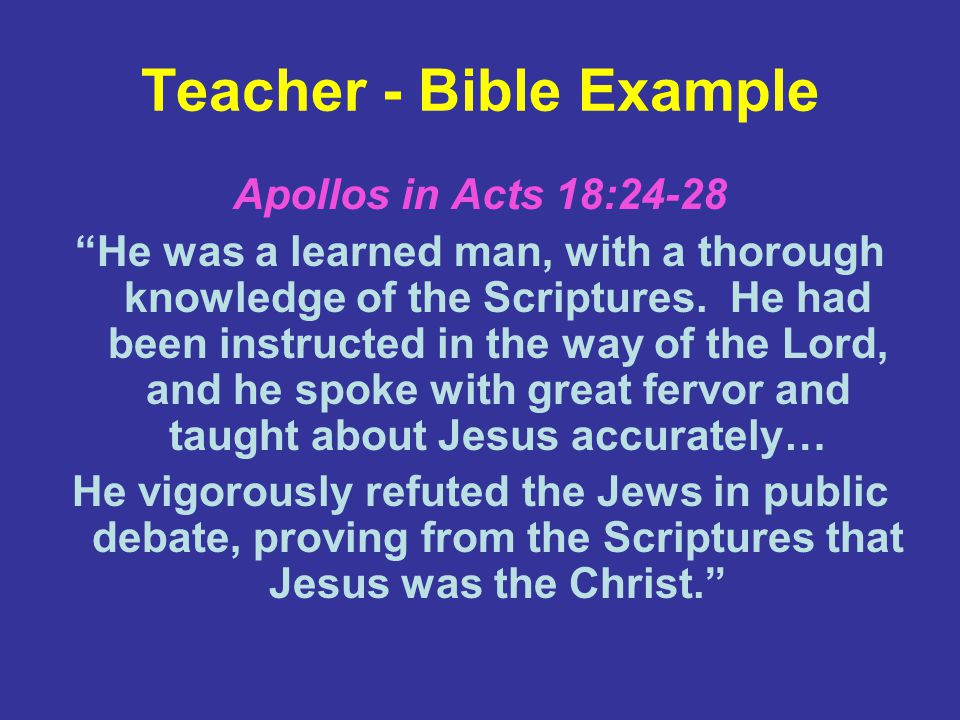 Teacher - Bible Example Apollos in Acts 18:24-28 He was a learned man, with a thorough knowledge of the Scriptures.