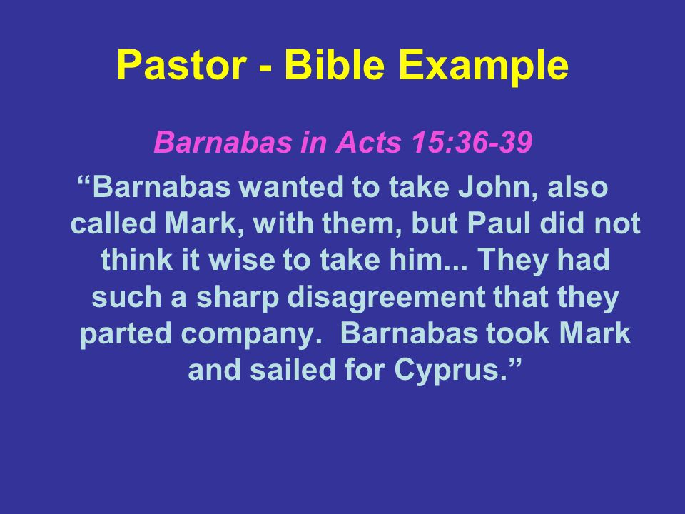 Pastor - Bible Example Barnabas in Acts 15:36-39 Barnabas wanted to take John, also called Mark, with them, but Paul did not think it wise to take him...