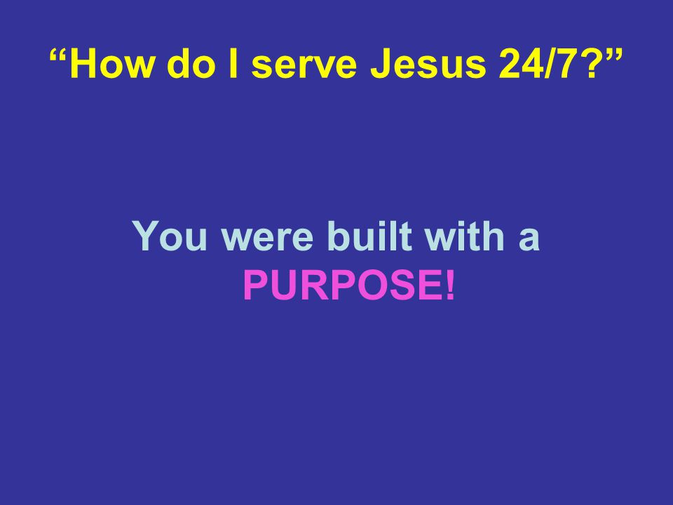How do I serve Jesus 24/7 You were built with a PURPOSE!