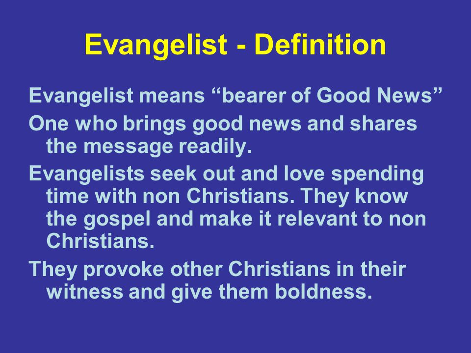Evangelist - Definition Evangelist means bearer of Good News One who brings good news and shares the message readily.