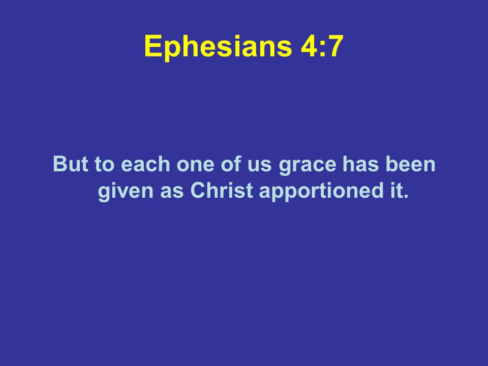 Ephesians 4:7 But to each one of us grace has been given as Christ apportioned it.