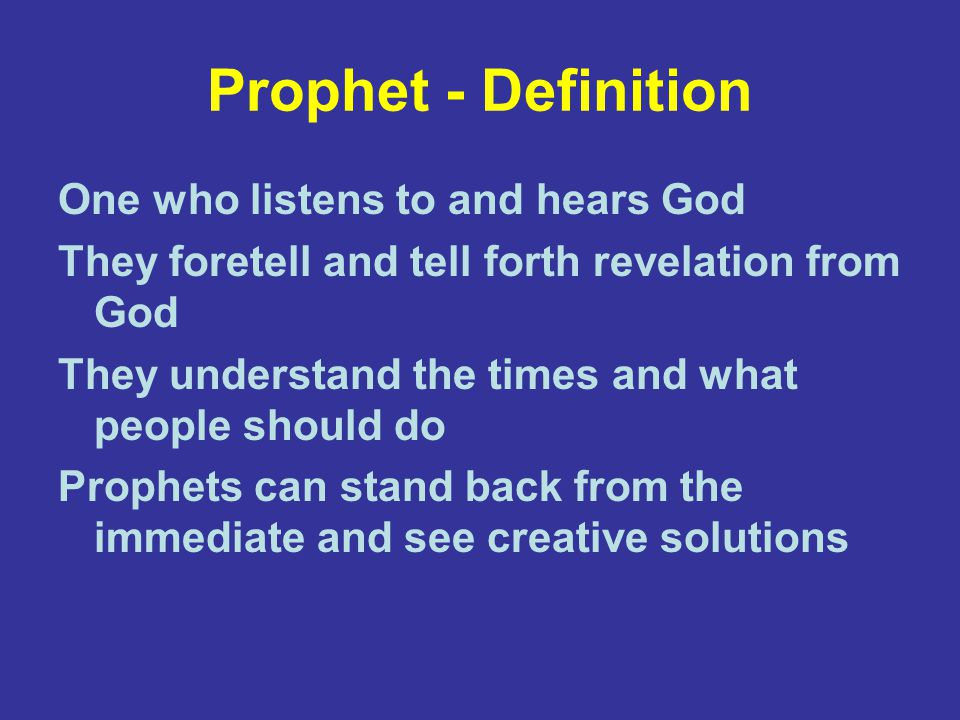 Prophet - Definition One who listens to and hears God They foretell and tell forth revelation from God They understand the times and what people should do Prophets can stand back from the immediate and see creative solutions