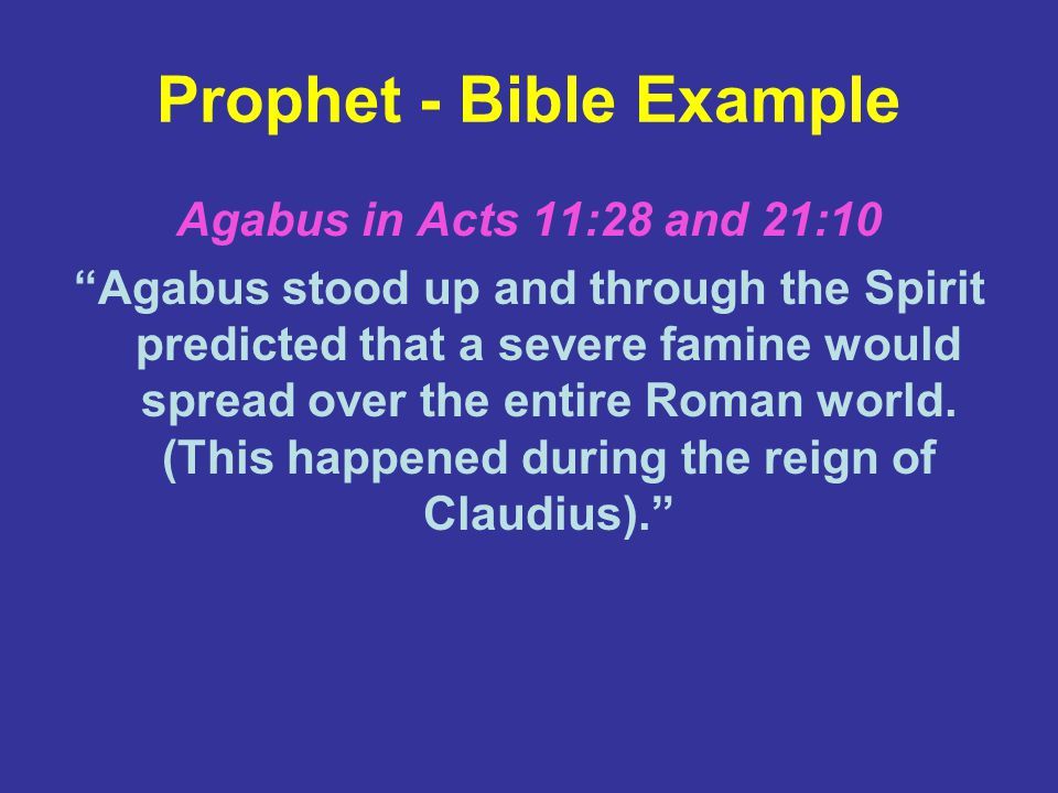 Prophet - Bible Example Agabus in Acts 11:28 and 21:10 Agabus stood up and through the Spirit predicted that a severe famine would spread over the entire Roman world.