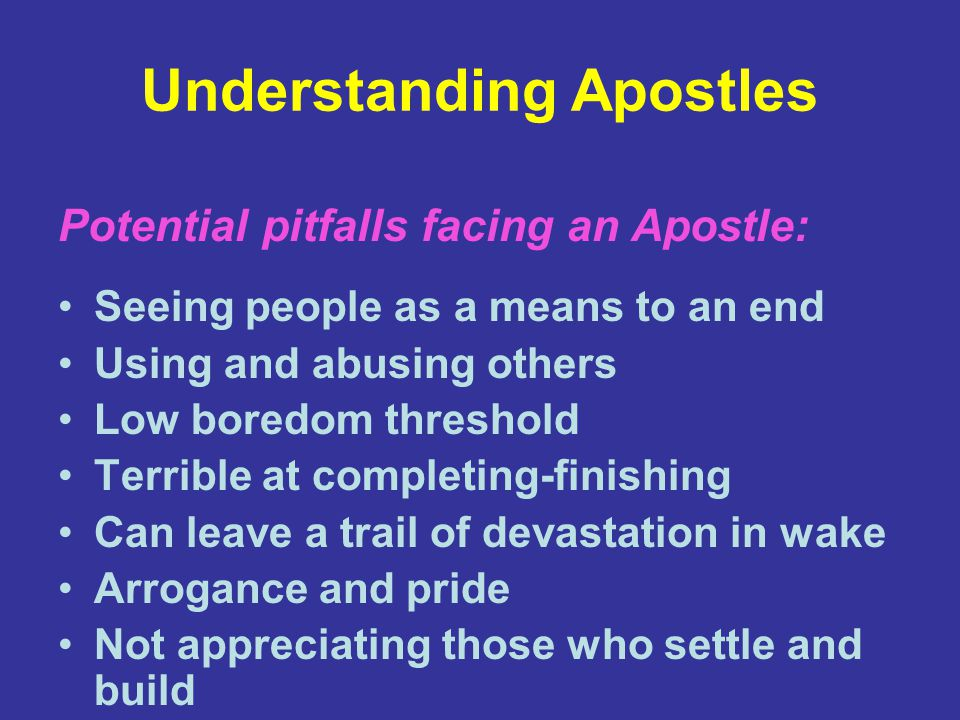 Understanding Apostles Seeing people as a means to an end Using and abusing others Low boredom threshold Terrible at completing-finishing Can leave a trail of devastation in wake Arrogance and pride Not appreciating those who settle and build Potential pitfalls facing an Apostle: