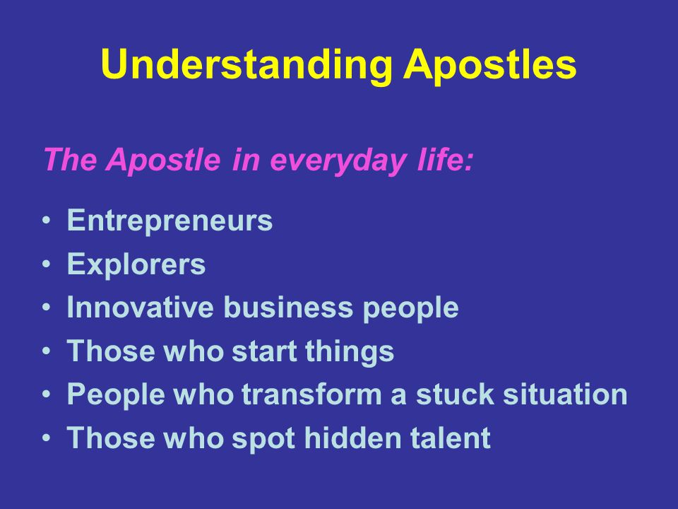 Understanding Apostles Entrepreneurs Explorers Innovative business people Those who start things People who transform a stuck situation Those who spot hidden talent The Apostle in everyday life: