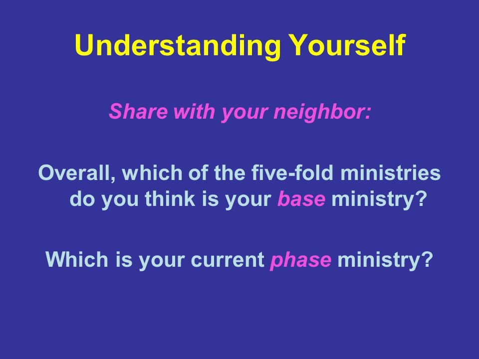 Understanding Yourself Share with your neighbor: Overall, which of the five-fold ministries do you think is your base ministry.