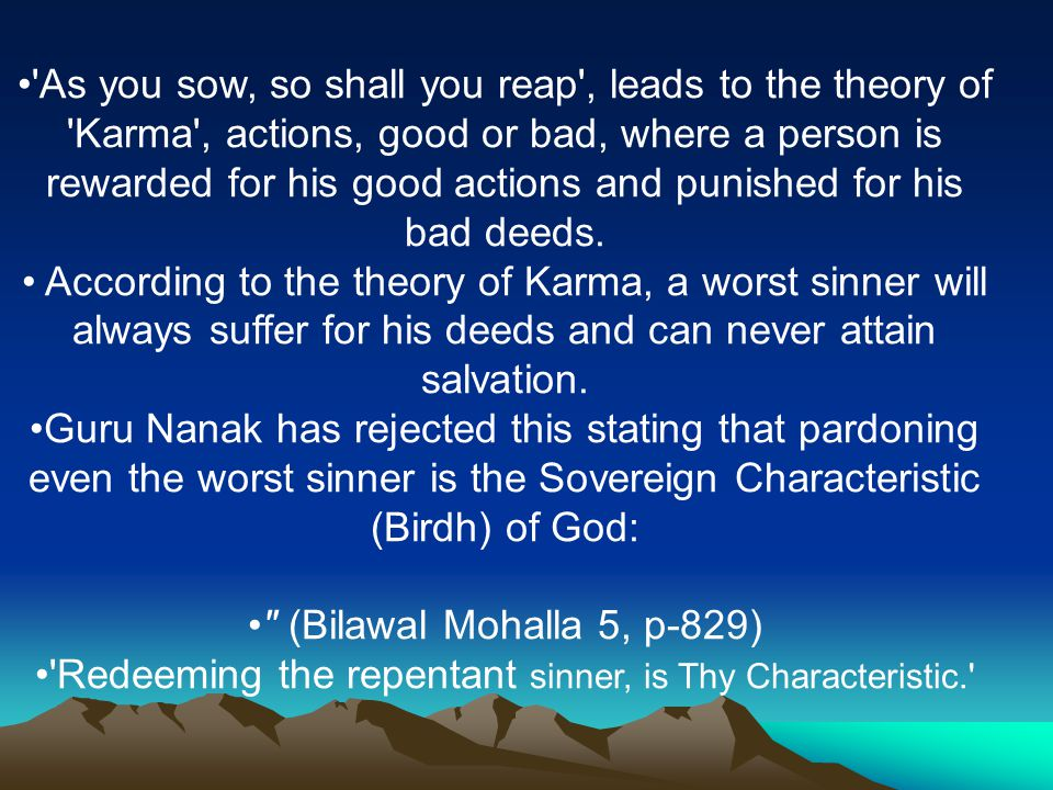 As you sow, so shall you reap , leads to the theory of Karma , actions, good or bad, where a person is rewarded for his good actions and punished for his bad deeds.
