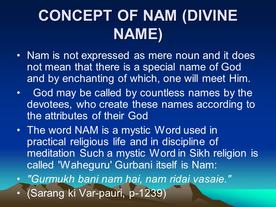 CONCEPT OF NAM (DIVINE NAME) Nam is not expressed as mere noun and it does not mean that there is a special name of God and by enchanting of which, one will meet Him.