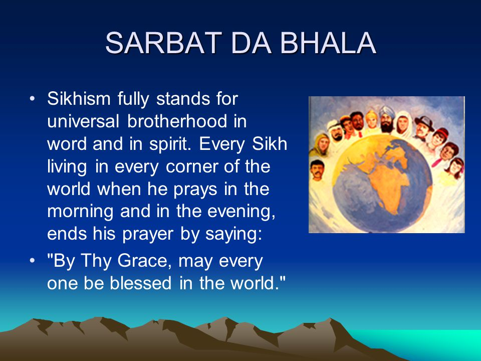 SARBAT DA BHALA Sikhism fully stands for universal brotherhood in word and in spirit.