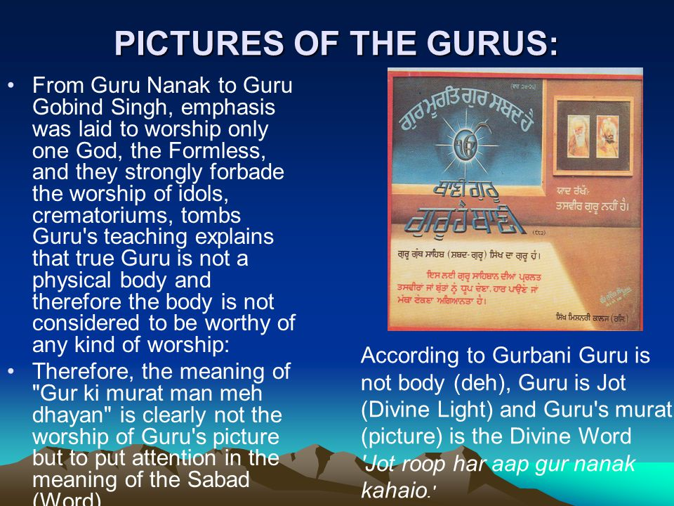 PICTURES OF THE GURUS: From Guru Nanak to Guru Gobind Singh, emphasis was laid to worship only one God, the Formless, and they strongly forbade the worship of idols, crematoriums, tombs Guru s teaching explains that true Guru is not a physical body and therefore the body is not considered to be worthy of any kind of worship: Therefore, the meaning of Gur ki murat man meh dhayan is clearly not the worship of Guru s picture but to put attention in the meaning of the Sabad (Word).