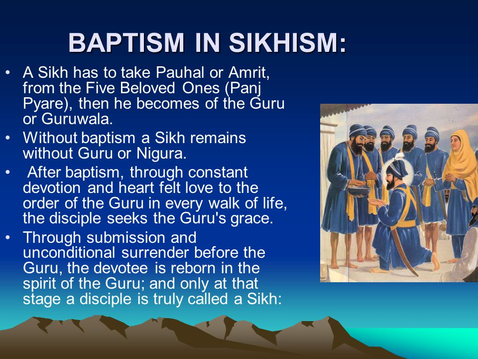 BAPTISM-AMRIT IN SIKHISM Baptism is only the starting point towards the attainment of spiritual goal.