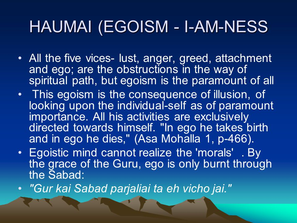 HAUMAI (EGOISM - I-AM-NESS All the five vices- lust, anger, greed, attachment and ego; are the obstructions in the way of spiritual path, but egoism is the paramount of all This egoism is the consequence of illusion, of looking upon the individual-self as of paramount importance.
