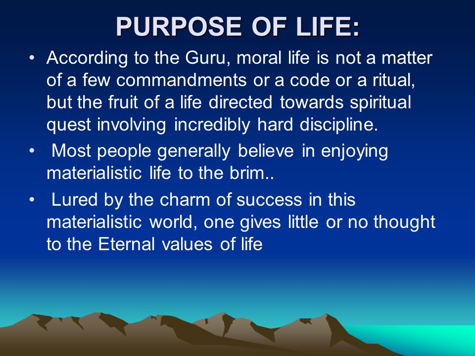 PURPOSE OF LIFE: According to the Guru, moral life is not a matter of a few commandments or a code or a ritual, but the fruit of a life directed towards spiritual quest involving incredibly hard discipline.