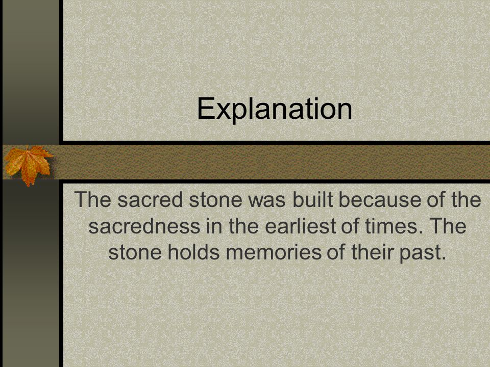 Explanation The sacred stone was built because of the sacredness in the earliest of times.